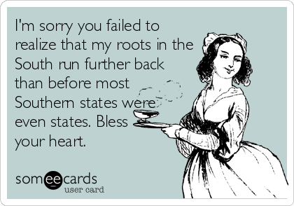 I'm sorry you failed to realize that my roots in the South run further back than before most Southern states were even states. Bless your heart.