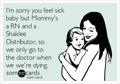 I'm sorry you feel sick baby but Mommy's a RN and a Shaklee Distributor, so we only go to the doctor when we we're dying.