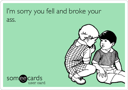 I'm sorry you fell and broke your ass.