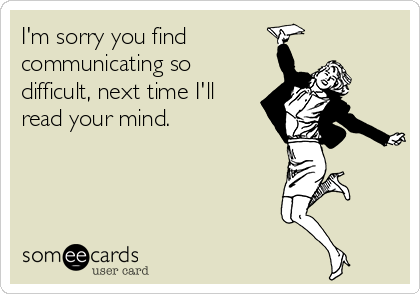 I'm sorry you find communicating so difficult, next time I'll read your mind.