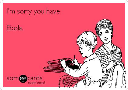 I'm sorry you have   Ebola.