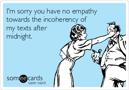 I'm sorry you have no empathy towards the incoherency of my texts after midnight.