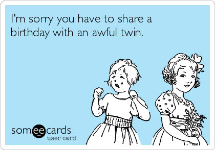 I'm sorry you have to share a birthday with an awful twin.