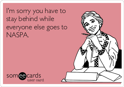 I'm sorry you have to stay behind while everyone else goes to NASPA.