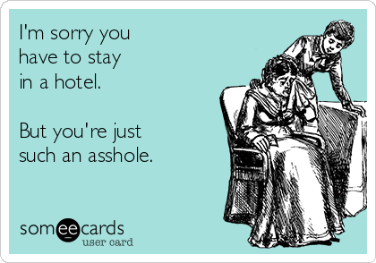 I'm sorry you have to stay  in a hotel.    But you're just such an asshole.