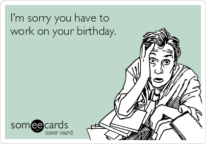 I'm sorry you have to work on your birthday.