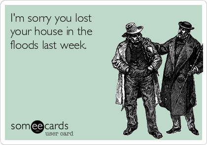 I'm sorry you lost your house in the floods last week.