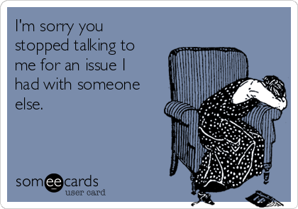 I'm sorry you stopped talking to me for an issue I had with someone else.