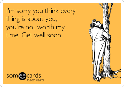 I'm sorry you think every thing is about you, you're not worth my time. Get well soon