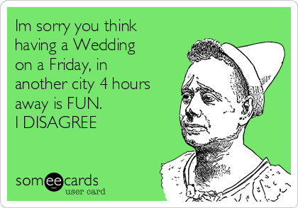Im sorry you think having a Wedding on a Friday, in another city 4 hours away is FUN.  I DISAGREE