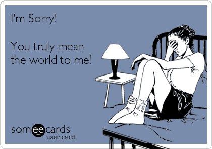 I'm Sorry!   You truly mean  the world to me!