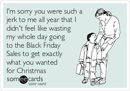 I'm sorry you were such a jerk to me all year that I didn't feel like wasting my whole day going to the Black Friday Sales to get exactly what you wanted for Christmas