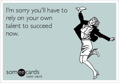 I'm sorry you'll have to rely on your own talent to succeed now.
