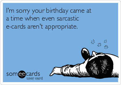 I'm sorry your birthday came at a time when even sarcastic e-cards aren't appropriate.