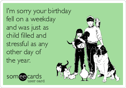 I'm sorry your birthday fell on a weekday and was just as child filled and stressful as any other day of the year.