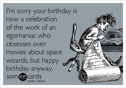 I'm sorry your birthday is now a celebration of the work of an egomaniac who obsesses over movies about space wizards, but happy birthday anyway.