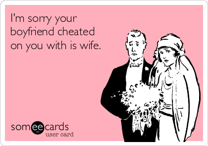 I'm sorry your boyfriend cheated on you with is wife.