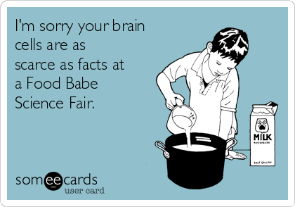 I'm sorry your brain cells are as scarce as facts at a Food Babe Science Fair.
