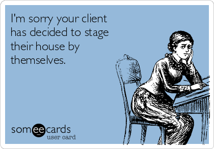 I'm sorry your client has decided to stage their house by themselves.