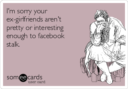 I'm sorry your ex-girlfriends aren't pretty or interesting enough to facebook stalk.