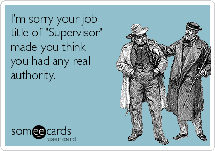 "I'm sorry your job title of ""Supervisor"" made you think you had any real authority."