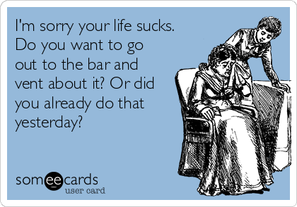 I'm sorry your life sucks. Do you want to go out to the bar and vent about it? Or did you already do that yesterday?