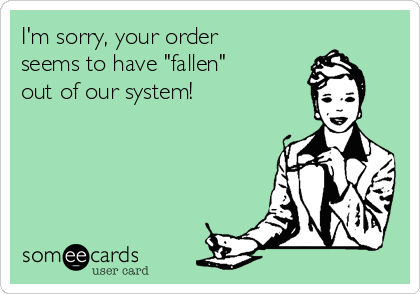 """I'm sorry, your order seems to have """"fallen"""" out of our system!"""