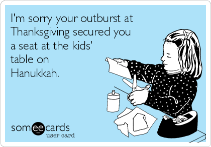 I'm sorry your outburst at Thanksgiving secured you a seat at the kids' table on Hanukkah.