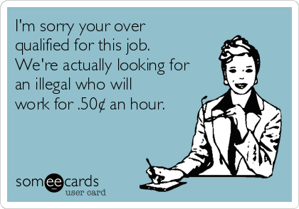 I'm sorry your over qualified for this job. We're actually looking for an illegal who will work for .50¢ an hour.