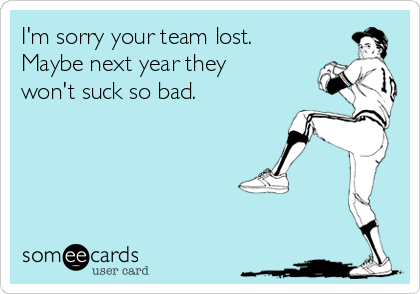 I'm sorry your team lost. Maybe next year they won't suck so bad.