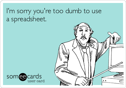 I'm sorry you're too dumb to use a spreadsheet.