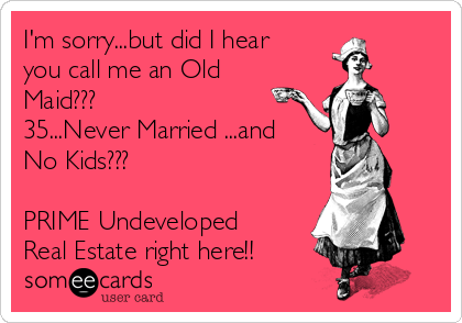 I'm sorry...but did I hear you call me an Old Maid??? 35...Never Married ...and No Kids???  PRIME Undeveloped Real Estate right here!!