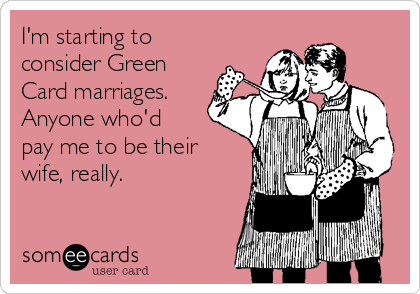 I'm starting to consider Green Card marriages.  Anyone who'd pay me to be their wife, really.
