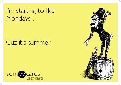 I'm starting to like  Mondays...   Cuz it's summer