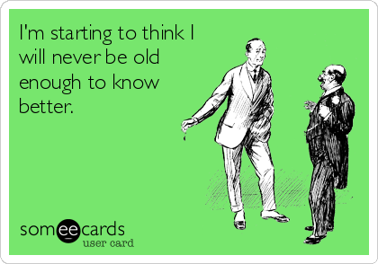 I'm starting to think I will never be old enough to know better.