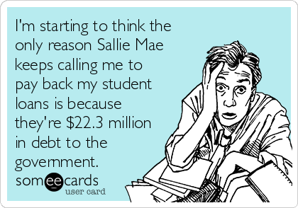 im starting to think the only reason sallie mae keeps calling me to pay