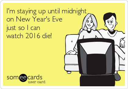 I'm staying up until midnight on New Year's Eve just so I can watch 2016 die!