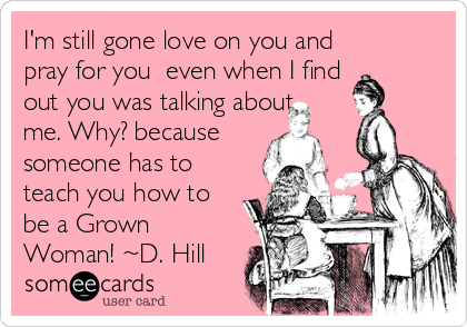 I'm still gone love on you and pray for you  even when I find out you was talking about me. Why? because someone has to teach you how to be a Grown Woman! ~D. Hill