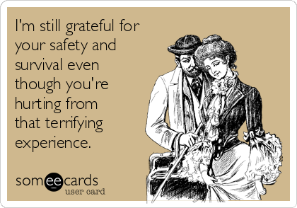 I'm still grateful for your safety and survival even though you're hurting from that terrifying experience.