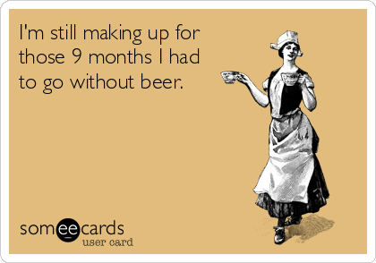 I'm still making up for those 9 months I had to go without beer.