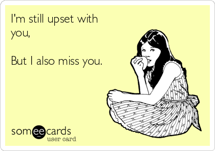 I'm still upset with you,   But I also miss you.