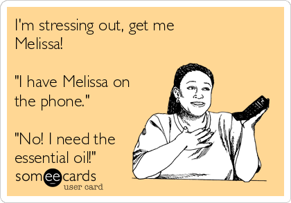 "I'm stressing out, get me Melissa!  ""I have Melissa on the phone.""  ""No! I need the essential oil!"""