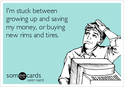 I'm stuck between growing up and saving my money, or buying new rims and tires.
