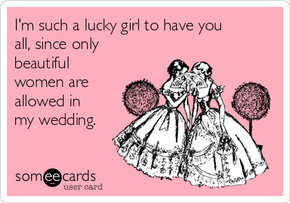 I'm such a lucky girl to have you all, since only beautiful women are allowed in my wedding.