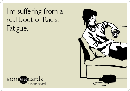 I'm suffering from a real bout of Racist Fatigue.