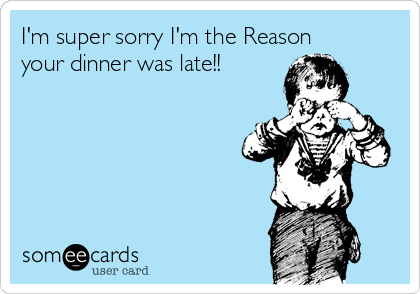 I'm super sorry I'm the Reason your dinner was late!!