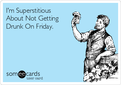 I'm Superstitious About Not Getting Drunk On Friday.