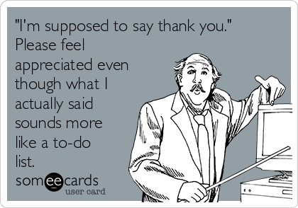"""I'm supposed to say thank you."" Please feel appreciated even though what I actually said sounds more like a to-do list."