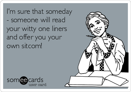 I'm sure that someday - someone will read your witty one liners and offer you your own sitcom!