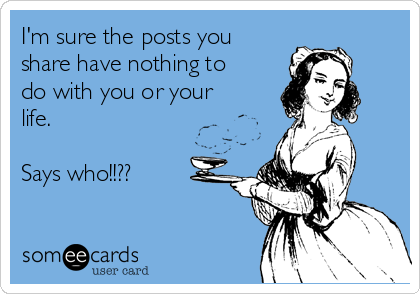 I'm sure the posts you share have nothing to do with you or your life.   Says who!!??